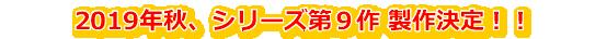 2019年秋、シリーズ第9作製作決定!!