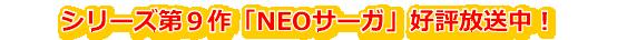 シリーズ第9作「NEOサーガ」好評放送中!
